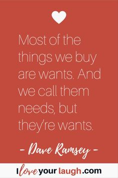 Dave Ramsey inspirational quote: Most of the things we buy are wants. And we call them needs, but they're wants. David Ramsey, Budget Quotes, Dave Ramsey Quotes, Total Money Makeover, Show Me The Money, Financial Peace, This Is Us Quotes, Mom Advice, Minimalism
