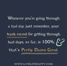 Whenever you're going through a bad day just remember, your track record for getting through bad days, so far, is 100%; and that's pretty damn good.