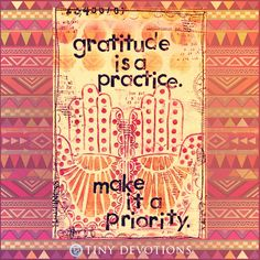 Gratitude is a practice. Make it a priority.   http://shop.lovetinydevotions.com/