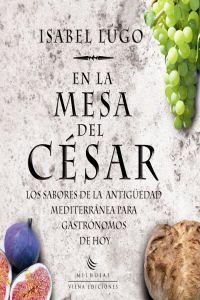 EN LA MESA DEL CÉSAR. LOS SABORES DE LA ANTIGÜEDAD MEDITERRÁNEA PARA GASTRÓNOMOS DE HOY http://www.imosver.com/es/libro/en-la-mesa-del-cesar_B310110000