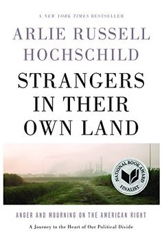 Strangers in Their Own Land: Anger and Mourning on the American Right (2016) - Arlie Russell Hochschild
