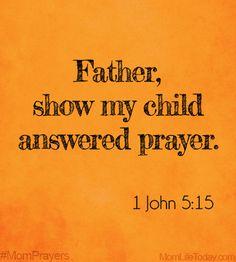 Father, show my child answered prayer. 1John 5:15 #MomPrayers