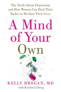 A Mind of Your Own: The Truth About Depression and How Women Can Heal Their Bodies to Reclaim Their Lives by M.D., Kelly Brogan
