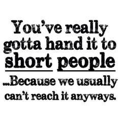 You've really gotta hand it to short people... Because we usually can't reach it anyways! Truth!