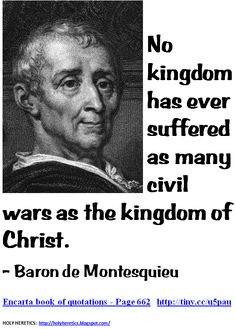 No kingdom has ever suffered as many civil wars as the kingdom of Christ.  - - Baron de Montesquieu.GIF