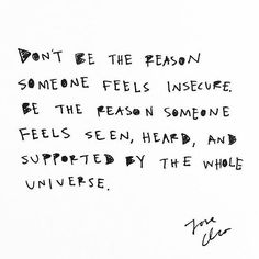 Dont be the reason someone feels insecure. Be the reason someone feels seen, heard, and supported by the whole universe. The Words, Cool Words, Pretty Words, Beautiful Words, Great Quotes, Quotes To Live By, Awesome Quotes, Words Quotes, Sayings