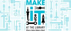 Make It at the Library: Where Idaho Makers Meet | Idaho Commission for Libraries-Great job Ohio!