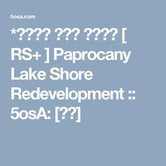 *수변시설 재개발 프로젝트 [ RS+ ] Paprocany Lake Shore Redevelopment :: 5osA: [오사]