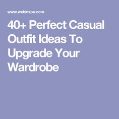 40+ Perfect Casual Outfit Ideas To Upgrade Your Wardrobe