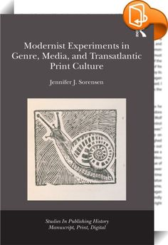 Modernist Experiments in Genre, Media, and Transatlantic Print Culture    :  The years from 1890 through 1935 witnessed an explosion of print, both in terms of the variety of venues for publication and in the vast circulation figures and the quantity of print forums. Arguing that the formal strategies of modernist texts can only be fully understood in the context of the material forms and circuits of print culture through which they were produced and distributed, Jennifer Sorensen show...