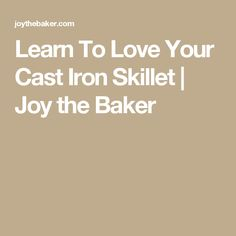 Learn To Love Your Cast Iron Skillet | Joy the Baker
