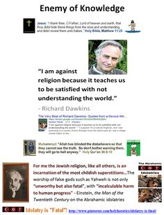 "Enemy of Knowledge:  ""I am against religion because it teaches us to be satisfied with not understanding the world."" - Richard Dawkins. ""The greatest enemy of knowledge is not ignorance; it is the illusion of knowledge."" Stephen Hawking * * * Einstein on the Abrahamic idolatries: The worship of false gods such as Yahweh is not only ""unworthy but also fatal"", with ""incalculable harm to human progress."" Enemy of Reason: https://www.pinterest.com/holyheretics/enemy-of-reason/"