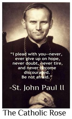 """""""I plead with you---never ever give up on hope, never doubt, never tire and never become discouraged. Be not afraid."""" -St. Pope John Paul II"""