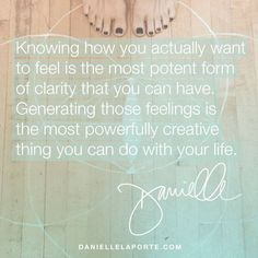 """Knowing how you actually want to feel is the most potent form of clarity that you can have. Generating those feelings is the most powerfully creative thing you can do with your life. — """"Session 3: The Strategy of Desire,"""" The Fire Starter Sessions. Get it here: http://www.daniellelaporte.com/shop/the-fire-starter-sessions-paperback/"""