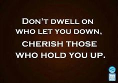 The ones that hold you up are the ones that give you a sound foundation to build upon...