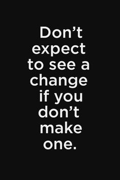 Don't expect to see a change if you don't make one. #fitness #quote #motivation