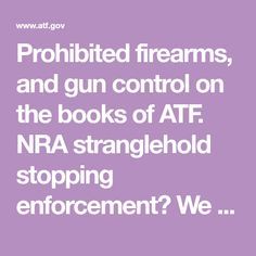 Prohibited firearms, and gun control on the books of ATF.  NRA stranglehold stopping enforcement?  We need to dedicate resources and close loopholes