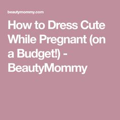 How to Dress Cute While Pregnant (on a Budget!) - BeautyMommy