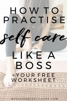 How to Practise Self Care like a Boss (free worksheet + 50 ways to do self care sheet!) - Wholeheartedly Laura