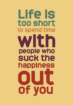 """""""Life is too short to spend time with people who suck the hapiness out of you""""."""