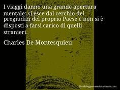 Aforisma di Charles De Montesquieu , I viaggi danno una grande apertura mentale, si esce dal cerchio dei pregiudizi del proprio Paese e non si è disposti a farsi carico di quelli stranieri.