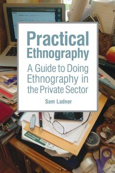 Practical Ethnography: A Guide to Doing Ethnography in the Private Sector by Sam Ladner