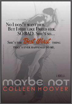 No,no la quiero.Pero,siento como si la necesitara.Tan mal.Ella es tan..Ella es la peor mejor cosa que me paso nunca.Maybe Not by Colleen Hoover