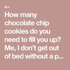 How many chocolate chip cookies do you need to fill you up? Me, I don't get out of bed without a package. 'Cause when it comes to putting food in your mouth, how much doesn't count as long as it …