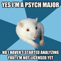 yes i'm a psych major no I haven't started analyzing you...I'm not licensed yet