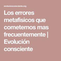 Los errores metafisicos que cometemos mas frecuentemente   Evolución consciente