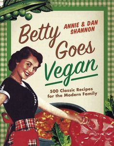 Betty Goes Vegan: 500 Classic Recipes for the Modern Family. Ok the woman on the cover looks a bit scary in her eyes but what can you do.  :)