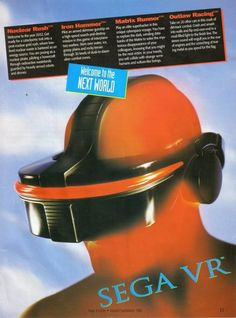 Sega VR- I saw this in Sega Visions magazine. I wanted it SO bad! I would read the description of it over and over. I knew that my parents wouldn't buy it for me so I schemed about how to raise the money. This was around the time that The movie Lawnmower Man came out so virtual reality was on my hot list. In the end, the Sega vr was never released.