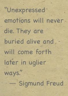 Unexpressed emotions will never die. They are buried alive and will come forth.