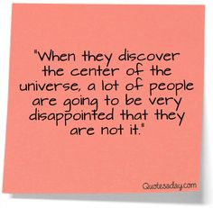 When they discover the center of the universe, a lot of people will be disappointed to discover they are not it.  Bernard Bailey