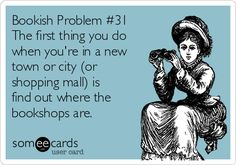 Free, Honest Pop-ups Ecard: Bookish Problem #31 The first thing you do when you're in a new town or city (or shopping mall) is find out where the bookshops are.