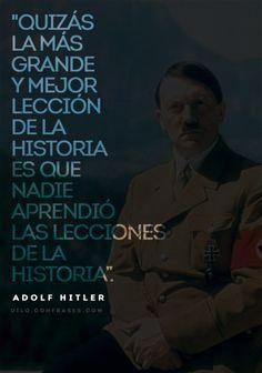 """""""Quizás la más grande y mejor lección de la historia es que nadie aprendió las lecciones de la historia"""". -Adolf Hitler"""