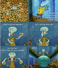 Spongebob: and then u blow up..... Sad that i know the next line