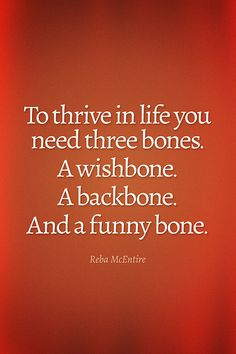 To thrive in life you need three bones. A wishbone. A backbone. And a funny bone. -Reba McEntire