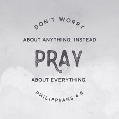 Don't worry about anything; instead, pray about everything.