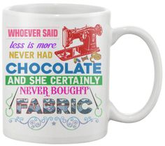 Click Here For The Shirt Version Whoever Said Less Is More Never Had Chocolate And She Never Bought Fabric... Show your love of Quilting with this 11oz Mug printed in the USA. US/Canada orders are del
