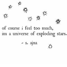 """""""Of course I feel too much, I'm a universe of exploding stars."""" - s. ajna"""