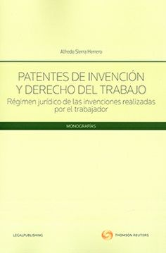 Patentes de invención y derecho del trabajo : régimen jurídico de las invenciones realizadas por el trabajador / Alfredo Sierra Herrero.  Thomson Reuters, 2013.