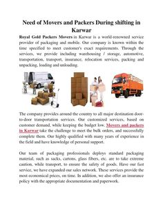 Need of movers and packers during shifting in karwar packers movers  Our team of packaging professionals deploys standard packaging material, such as sacks, cartons, glass fibers, etc. are to take extreme caution, while transport, to ensure the safety of goods. Have our fast service, we have expanded our sales network.