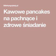 Kawowe pancakes na pachnące i zdrowe śniadanie