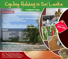 All Highlights Cycling Holiday in Sri Lanka  DURATION : 13 Nights/14 Days Cost – USD 1945 Email – info@cyclinglanka.com Web – www.cyclinglanka.com Phone:- +9471 – 5720880/+9471 - 2776556  OUR RATES INCLUDE  Accommodation at the hotels mentioned as per the above itinerary on a DOUBLE sharing BB basis  Mountain bike in prime condition  Well-experienced cycling guides, their fees , meals and accommodation  Backup vehicle for cycle transportation  Passenger transportation whenever necessary…