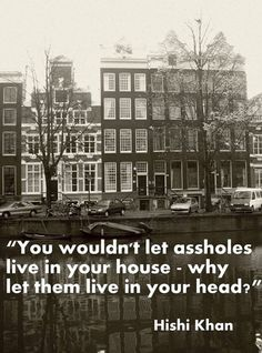 You wouldn't let assholes live in your house-why let them live in your head?