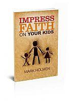 Impress Faith on Your Kids by Mark Holmen