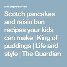 Scotch pancakes and raisin bun recipes your kids can make   King of puddings   Life and style   The Guardian