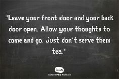 """Leave your front door and your back door open. Let your thoughts come and go. Just don't serve them tea"" - Shunryu Suzuki quote"