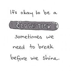 It's okay to be a glow stick. Sometimes we need to break before we can shine